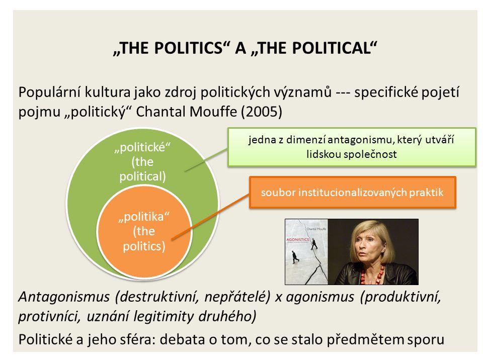 """""""THE POLITICS A """"THE POLITICAL Populární kultura jako zdroj politických významů --- specifické pojetí pojmu """"politický Chantal Mouffe (2005) Antagonismus (destruktivní, nepřátelé) x agonismus (produktivní, protivníci, uznání legitimity druhého) Politické a jeho sféra: debata o tom, co se stalo předmětem sporu """"politické (the political) """"politika (the politics) soubor institucionalizovaných praktik jedna z dimenzí antagonismu, který utváří lidskou společnost"""