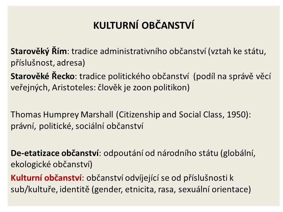 KULTURNÍ OBČANSTVÍ Starověký Řím: tradice administrativního občanství (vztah ke státu, příslušnost, adresa) Starověké Řecko: tradice politického občanství (podíl na správě věcí veřejných, Aristoteles: člověk je zoon politikon) Thomas Humprey Marshall (Citizenship and Social Class, 1950): právní, politické, sociální občanství De-etatizace občanství: odpoutání od národního státu (globální, ekologické občanství) Kulturní občanství: občanství odvíjející se od příslušnosti k sub/kultuře, identitě (gender, etnicita, rasa, sexuální orientace)