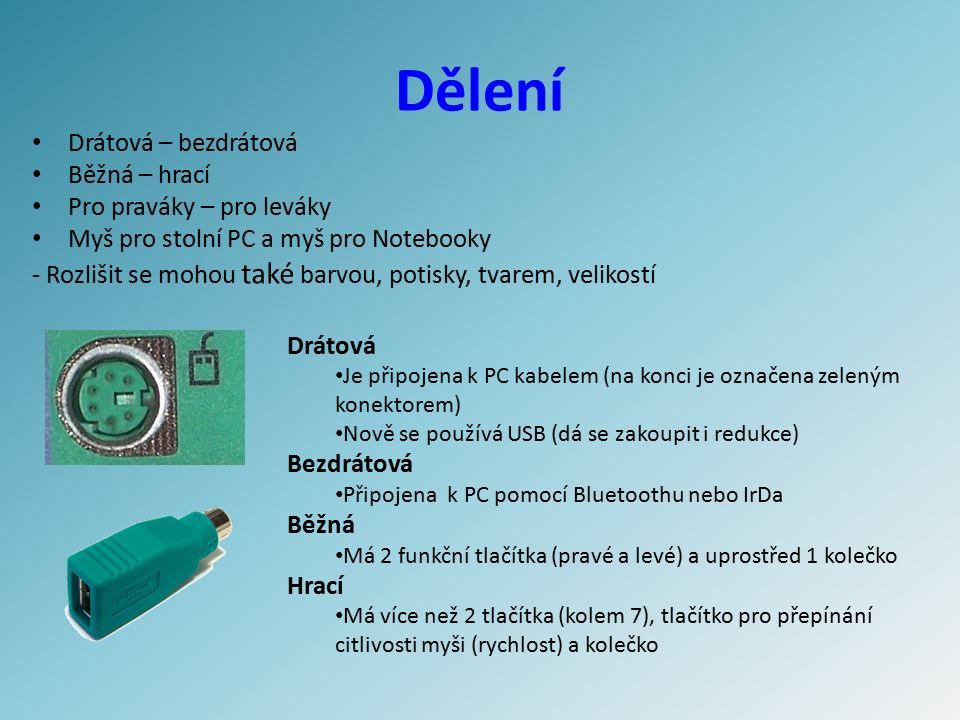 Dělení Drátová – bezdrátová Běžná – hrací Pro praváky – pro leváky Myš pro stolní PC a myš pro Notebooky - Rozlišit se mohou také barvou, potisky, tvarem, velikostí Drátová Je připojena k PC kabelem (na konci je označena zeleným konektorem) Nově se používá USB (dá se zakoupit i redukce) Bezdrátová Připojena k PC pomocí Bluetoothu nebo IrDa Běžná Má 2 funkční tlačítka (pravé a levé) a uprostřed 1 kolečko Hrací Má více než 2 tlačítka (kolem 7), tlačítko pro přepínání citlivosti myši (rychlost) a kolečko