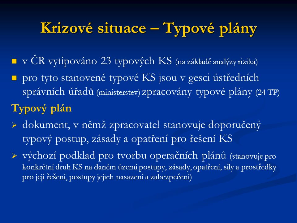 Krizové situace – Typové plány v ČR vytipováno 23 typových KS (na základě analýzy rizika) pro tyto stanovené typové KS jsou v gesci ústředních správních úřadů (ministerstev) zpracovány typové plány (24 TP) Typový plán   dokument, v němž zpracovatel stanovuje doporučený typový postup, zásady a opatření pro řešení KS   výchozí podklad pro tvorbu operačních plánů (stanovuje pro konkrétní druh KS na daném území postupy, zásady, opatření, síly a prostředky pro její řešení, postupy jejich nasazení a zabezpečení)