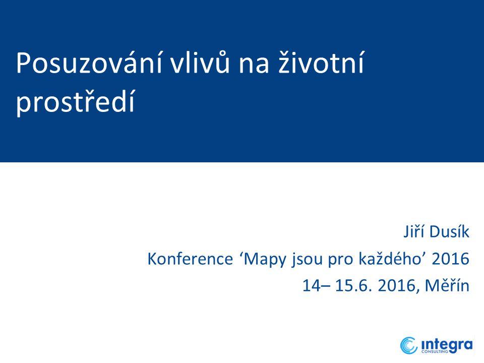 Posuzování vlivů na životní prostředí Jiří Dusík Konference 'Mapy jsou pro každého' 2016 14– 15.6. 2016, Měřín