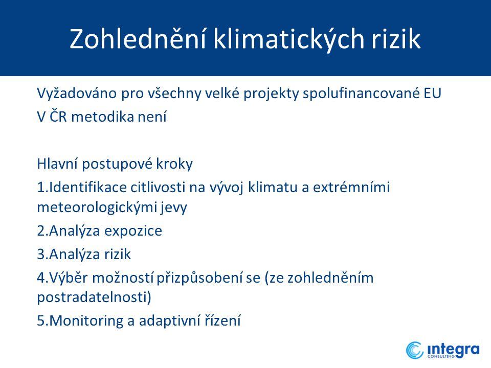 Zohlednění klimatických rizik Vyžadováno pro všechny velké projekty spolufinancované EU V ČR metodika není Hlavní postupové kroky 1.Identifikace citlivosti na vývoj klimatu a extrémními meteorologickými jevy 2.Analýza expozice 3.Analýza rizik 4.Výběr možností přizpůsobení se (ze zohledněním postradatelnosti) 5.Monitoring a adaptivní řízení