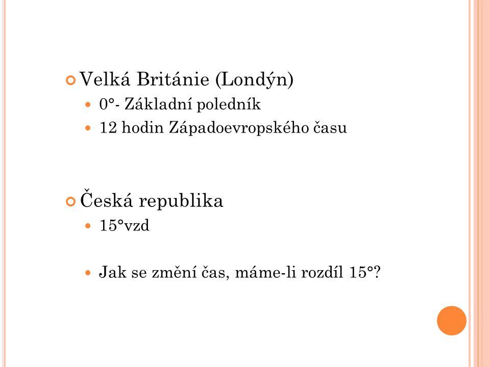 Velká Británie (Londýn) 0°- Základní poledník 12 hodin Západoevropského času Česká republika 15°vzd Jak se změní čas, máme-li rozdíl 15°?