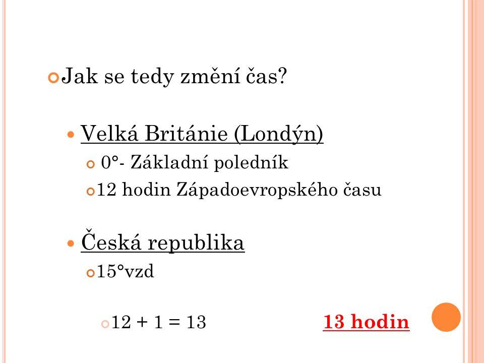 Jak se tedy změní čas? Velká Británie (Londýn) 0°- Základní poledník 12 hodin Západoevropského času Česká republika 15°vzd 12 + 1 = 13 13 hodin