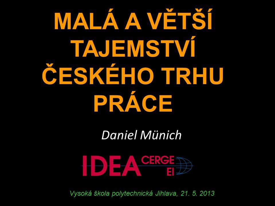 MALÁ A VĚTŠÍ TAJEMSTVÍ ČESKÉHO TRHU PRÁCE Daniel Münich Vysoká škola polytechnická Jihlava, 21.