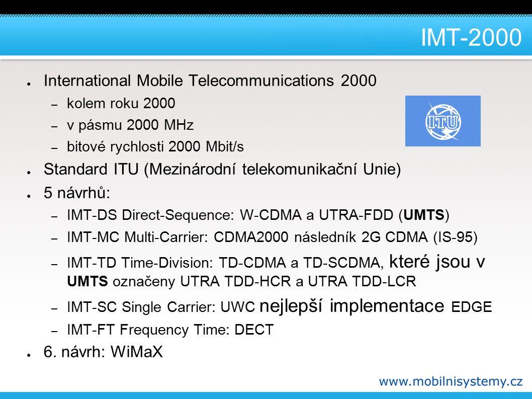 IMT-2000 ● International Mobile Telecommunications 2000 – kolem roku 2000 – v pásmu 2000 MHz – bitové rychlosti 2000 Mbit/s ● Standard ITU (Mezinárodní telekomunikační Unie) ● 5 návrhů: – IMT-DS Direct-Sequence: W-CDMA a UTRA-FDD (UMTS) – IMT-MC Multi-Carrier: CDMA2000 následník 2G CDMA (IS-95) – IMT-TD Time-Division: TD-CDMA a TD-SCDMA, které jsou v UMTS označeny UTRA TDD-HCR a UTRA TDD-LCR – IMT-SC Single Carrier: UWC nejlepší implementace EDGE – IMT-FT Frequency Time: DECT ● 6.