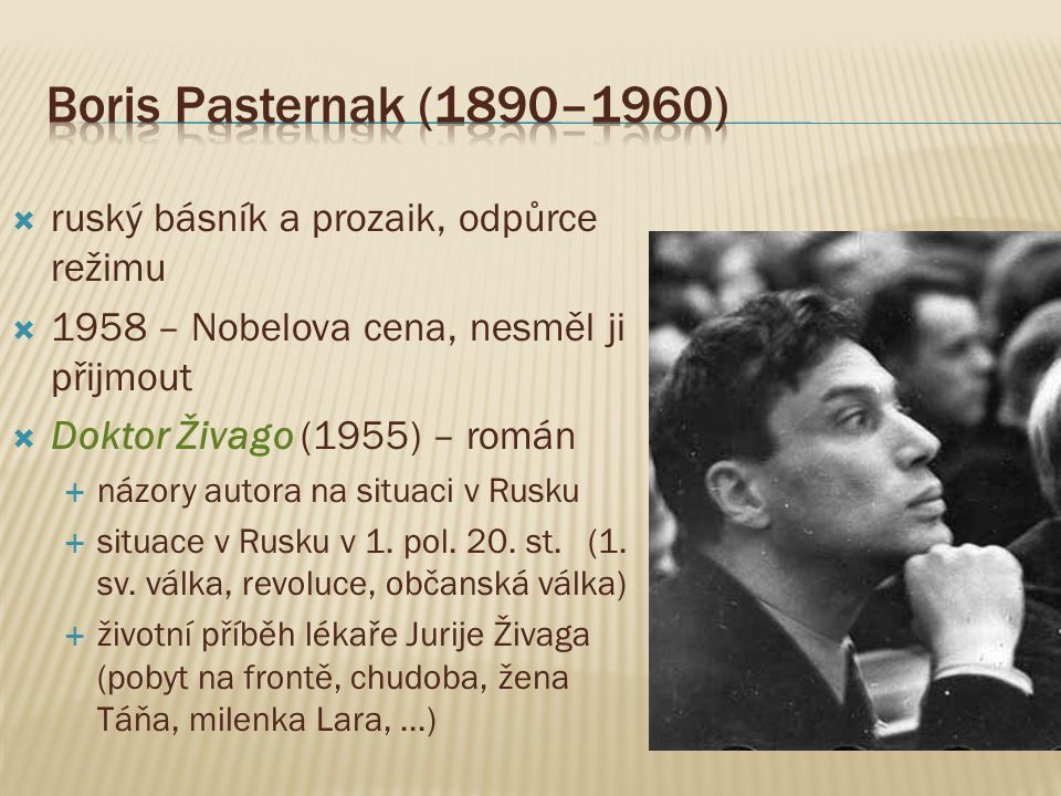  ruský básník a prozaik, odpůrce režimu  1958 – Nobelova cena, nesměl ji přijmout  Doktor Živago (1955) – román  názory autora na situaci v Rusku  situace v Rusku v 1.