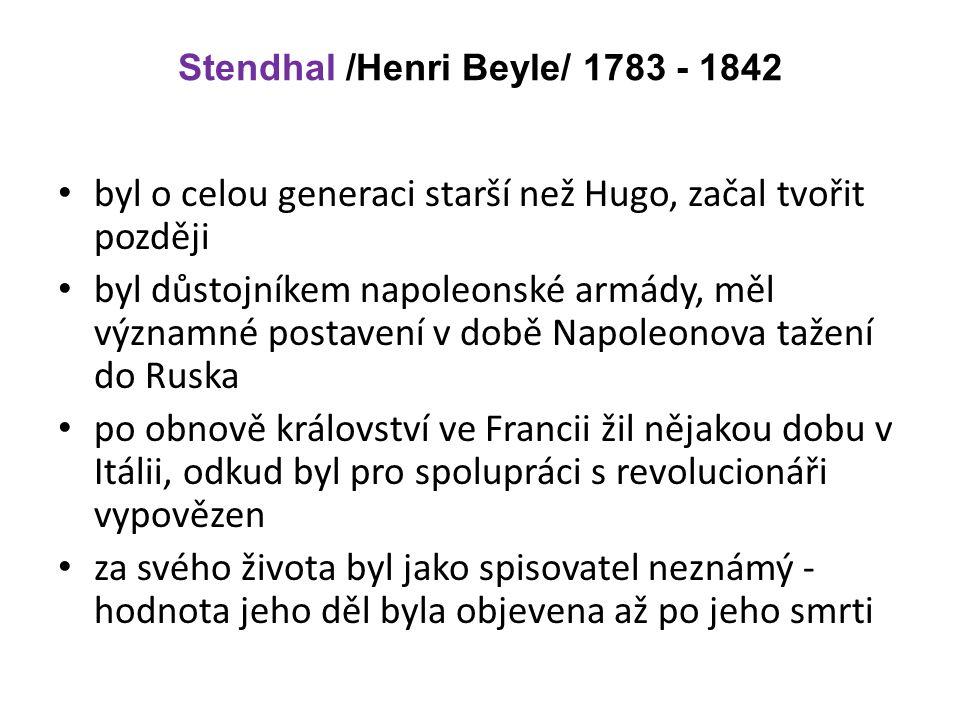 Stendhal /Henri Beyle/ 1783 - 1842 byl o celou generaci starší než Hugo, začal tvořit později byl důstojníkem napoleonské armády, měl významné postavení v době Napoleonova tažení do Ruska po obnově království ve Francii žil nějakou dobu v Itálii, odkud byl pro spolupráci s revolucionáři vypovězen za svého života byl jako spisovatel neznámý - hodnota jeho děl byla objevena až po jeho smrti