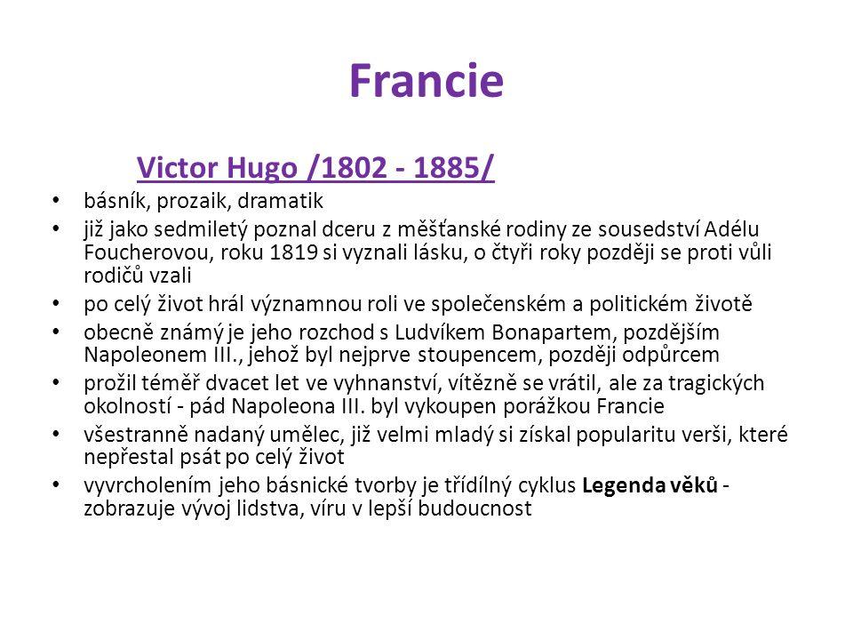 Francie Victor Hugo /1802 - 1885/ básník, prozaik, dramatik již jako sedmiletý poznal dceru z měšťanské rodiny ze sousedství Adélu Foucherovou, roku 1819 si vyznali lásku, o čtyři roky později se proti vůli rodičů vzali po celý život hrál významnou roli ve společenském a politickém životě obecně známý je jeho rozchod s Ludvíkem Bonapartem, pozdějším Napoleonem III., jehož byl nejprve stoupencem, později odpůrcem prožil téměř dvacet let ve vyhnanství, vítězně se vrátil, ale za tragických okolností - pád Napoleona III.