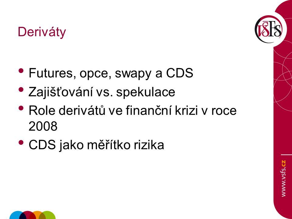 Deriváty Futures, opce, swapy a CDS Zajišťování vs. spekulace Role derivátů ve finanční krizi v roce 2008 CDS jako měřítko rizika