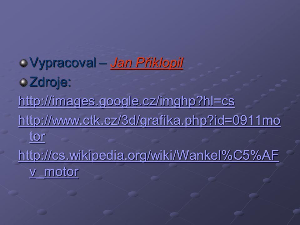 Vypracoval – Jan Přiklopil Zdroje: http://images.google.cz/imghp?hl=cs http://www.ctk.cz/3d/grafika.php?id=0911mo tor http://www.ctk.cz/3d/grafika.php?id=0911mo tor http://cs.wikipedia.org/wiki/Wankel%C5%AF v_motor http://cs.wikipedia.org/wiki/Wankel%C5%AF v_motor