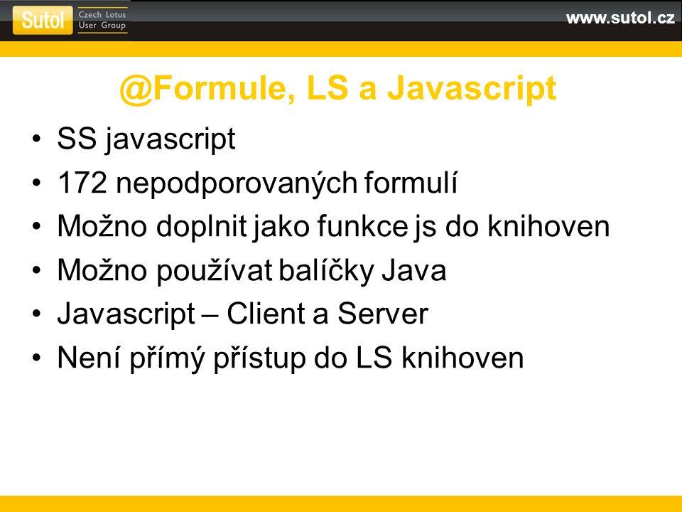 www.sutol.cz SS javascript 172 nepodporovaných formulí Možno doplnit jako funkce js do knihoven Možno používat balíčky Java Javascript – Client a Server Není přímý přístup do LS knihoven @Formule, LS a Javascript