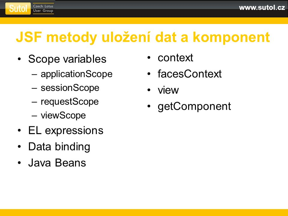 www.sutol.cz JSF metody uložení dat a komponent Scope variables –applicationScope –sessionScope –requestScope –viewScope EL expressions Data binding Java Beans context facesContext view getComponent