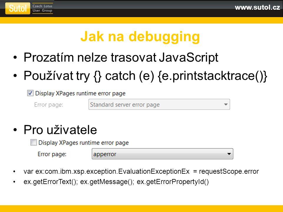 www.sutol.cz Prozatím nelze trasovat JavaScript Používat try {} catch (e) {e.printstacktrace()} Pro uživatele var ex:com.ibm.xsp.exception.EvaluationExceptionEx = requestScope.error ex.getErrorText(); ex.getMessage(); ex.getErrorPropertyId() Jak na debugging