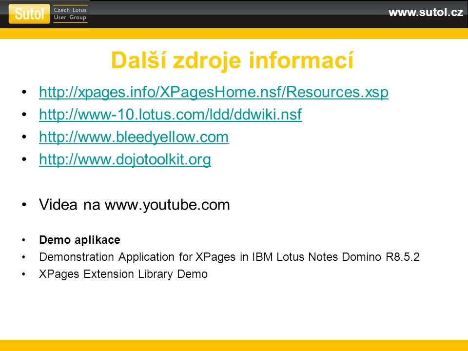 www.sutol.cz http://xpages.info/XPagesHome.nsf/Resources.xsp http://www-10.lotus.com/ldd/ddwiki.nsf http://www.bleedyellow.com http://www.dojotoolkit.org Videa na www.youtube.com Demo aplikace Demonstration Application for XPages in IBM Lotus Notes Domino R8.5.2 XPages Extension Library Demo Další zdroje informací