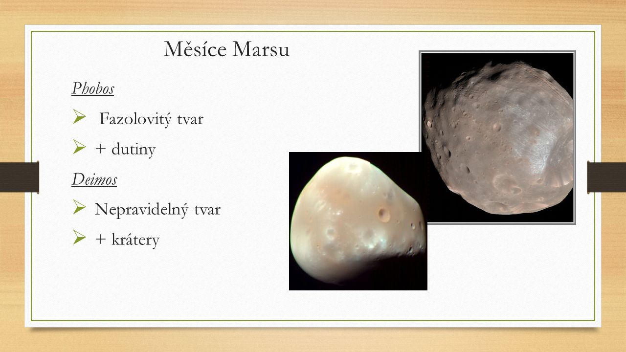 Měsíce Marsu Phobos  Fazolovitý tvar  + dutiny Deimos  Nepravidelný tvar  + krátery