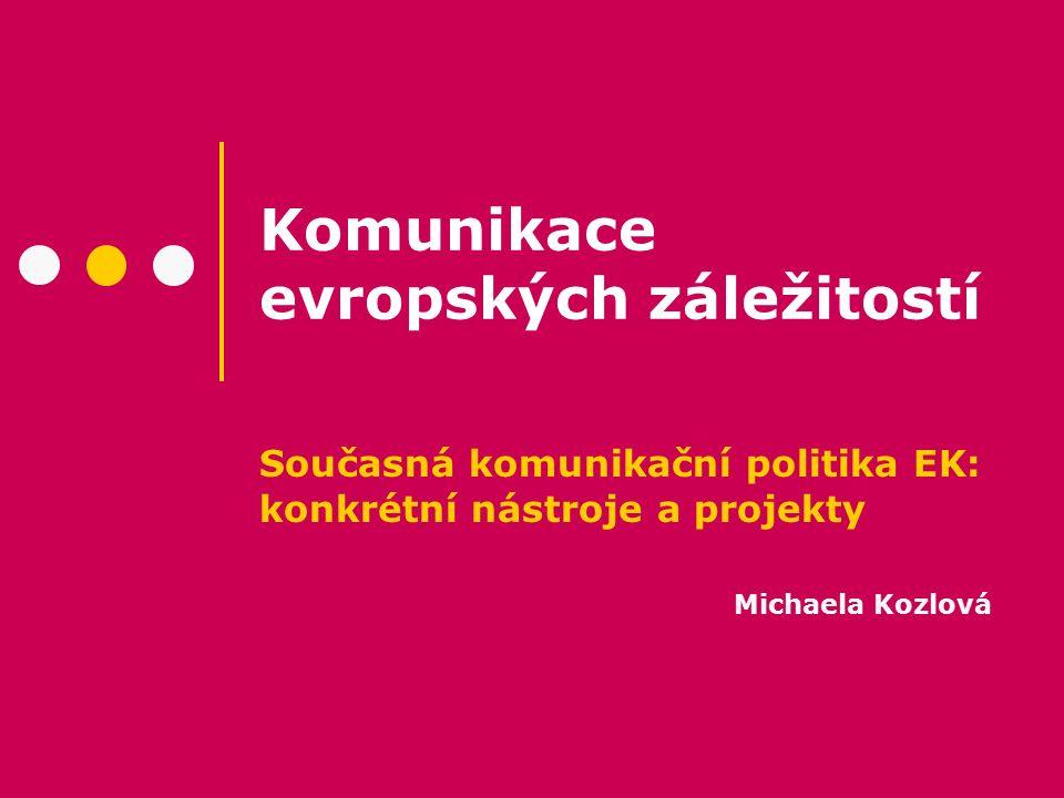 Komunikace evropských záležitostí Současná komunikační politika EK: konkrétní nástroje a projekty Michaela Kozlová