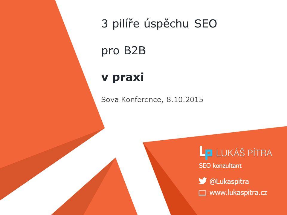 www.lukaspitra.cz @Lukaspitra SEO konzultant 3 pilíře úspěchu SEO pro B2B v praxi Sova Konference, 8.10.2015