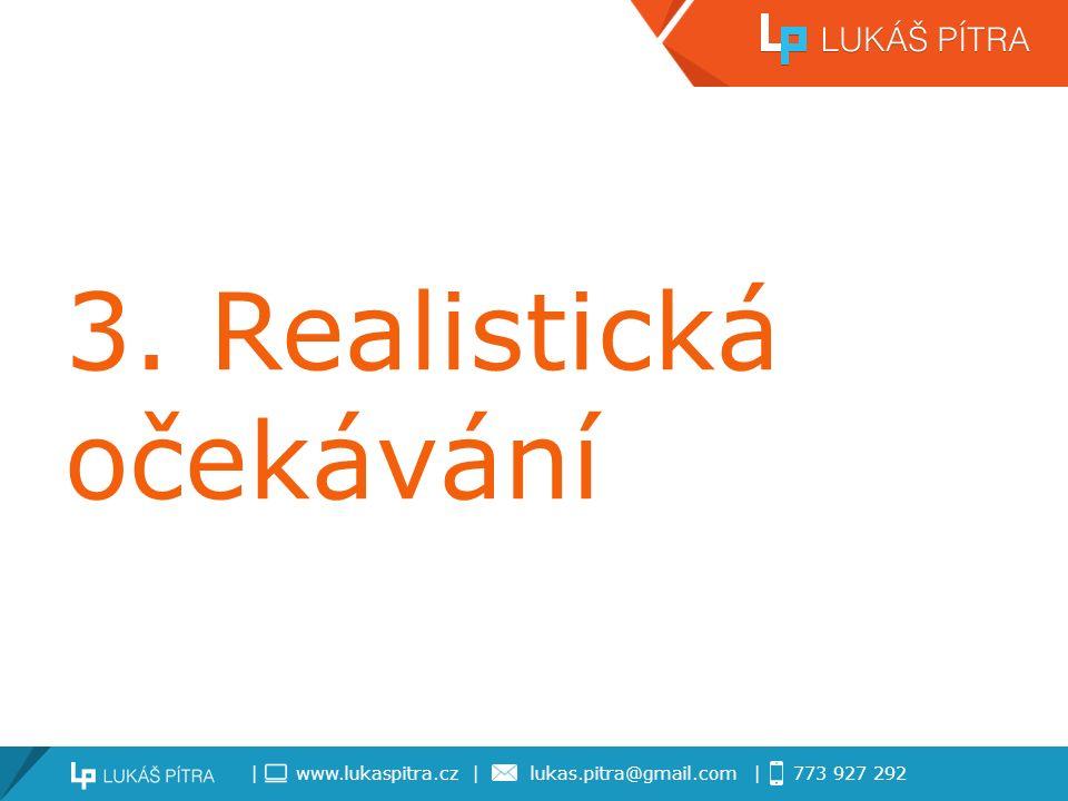 | www.lukaspitra.cz | lukas.pitra@gmail.com | 773 927 292 3. Realistická očekávání