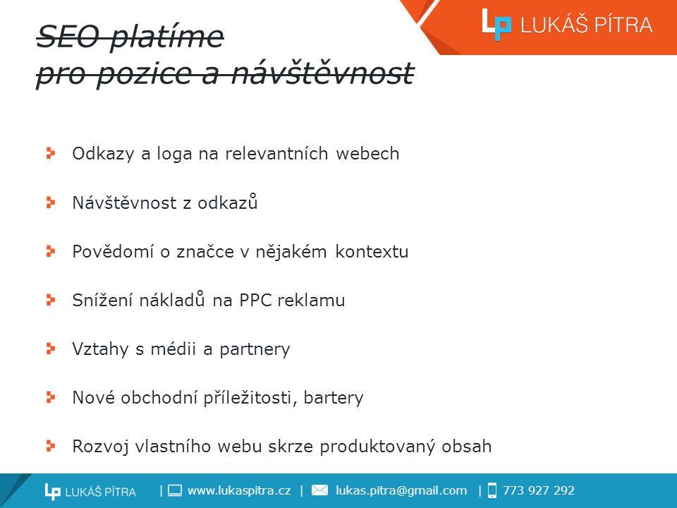 | www.lukaspitra.cz | lukas.pitra@gmail.com | 773 927 292 SEO platíme pro pozice a návštěvnost Odkazy a loga na relevantních webech Návštěvnost z odkazů Povědomí o značce v nějakém kontextu Snížení nákladů na PPC reklamu Vztahy s médii a partnery Nové obchodní příležitosti, bartery Rozvoj vlastního webu skrze produktovaný obsah