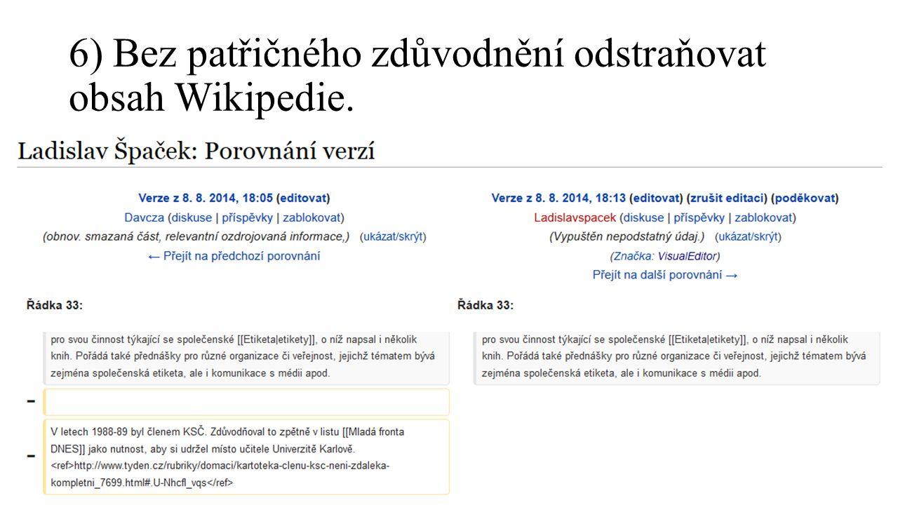 6) Bez patřičného zdůvodnění odstraňovat obsah Wikipedie.