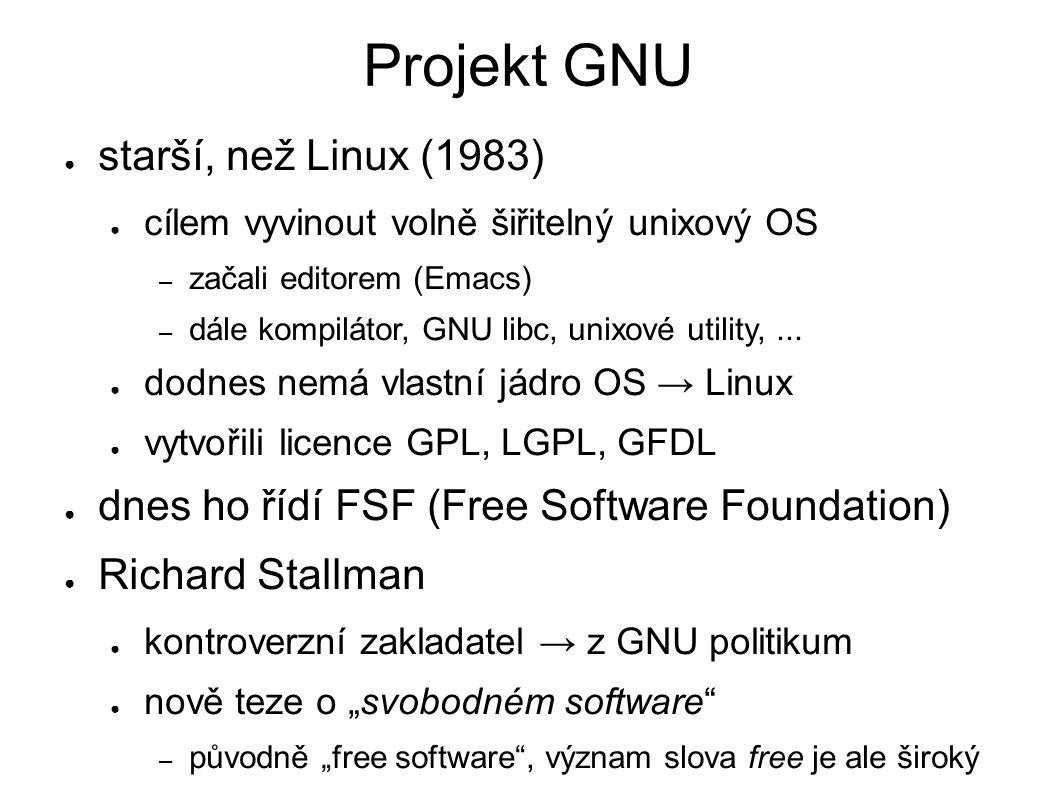 Projekt GNU ● starší, než Linux (1983) ● cílem vyvinout volně šiřitelný unixový OS – začali editorem (Emacs) – dále kompilátor, GNU libc, unixové utility,...
