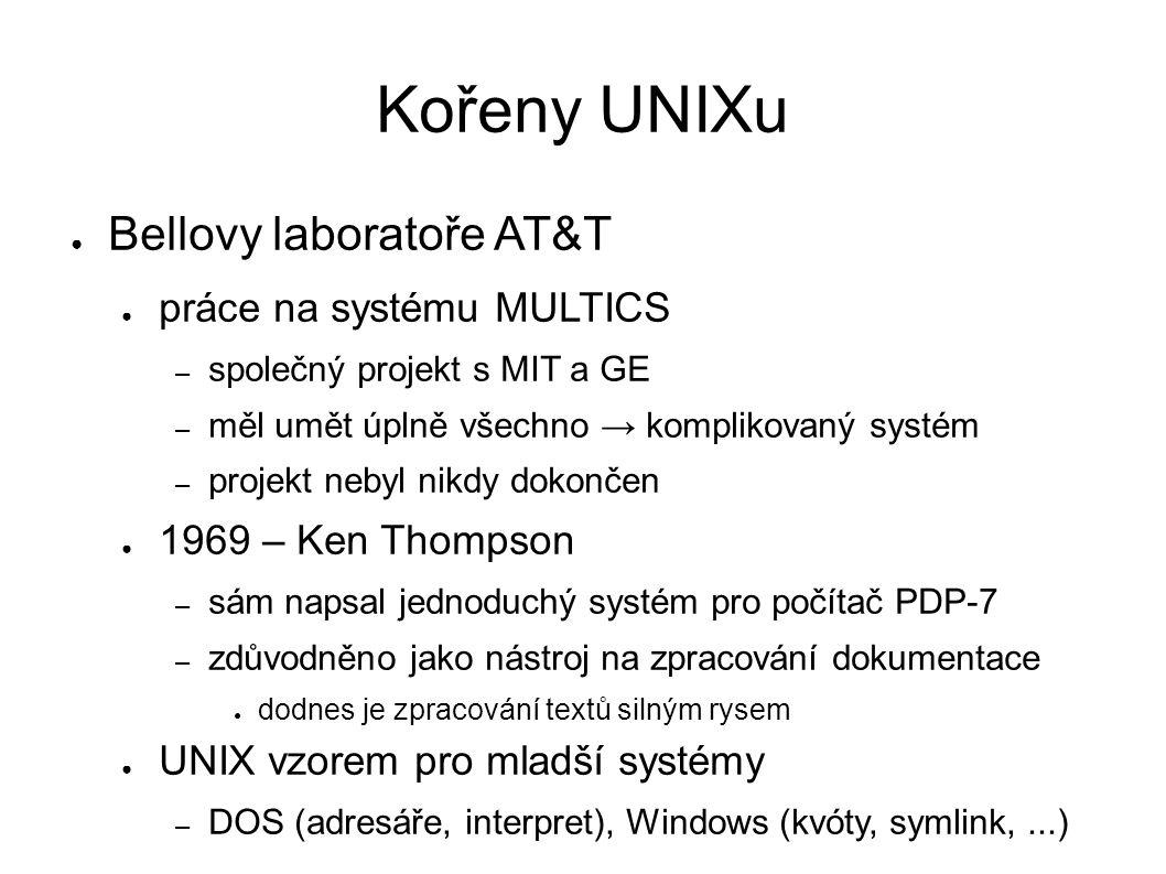 Kořeny UNIXu ● Bellovy laboratoře AT&T ● práce na systému MULTICS – společný projekt s MIT a GE – měl umět úplně všechno → komplikovaný systém – projekt nebyl nikdy dokončen ● 1969 – Ken Thompson – sám napsal jednoduchý systém pro počítač PDP-7 – zdůvodněno jako nástroj na zpracování dokumentace ● dodnes je zpracování textů silným rysem ● UNIX vzorem pro mladší systémy – DOS (adresáře, interpret), Windows (kvóty, symlink,...)