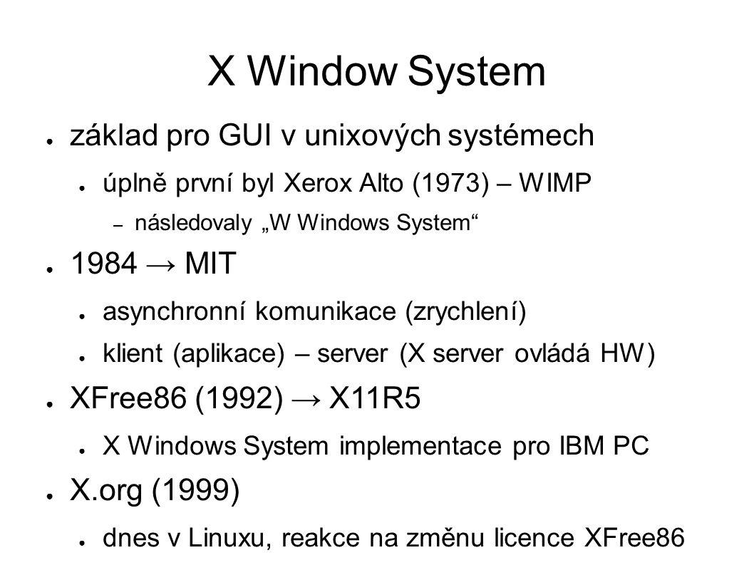 """X Window System ● základ pro GUI v unixových systémech ● úplně první byl Xerox Alto (1973) – WIMP – následovaly """"W Windows System ● 1984 → MIT ● asynchronní komunikace (zrychlení) ● klient (aplikace) – server (X server ovládá HW) ● XFree86 (1992) → X11R5 ● X Windows System implementace pro IBM PC ● X.org (1999) ● dnes v Linuxu, reakce na změnu licence XFree86"""