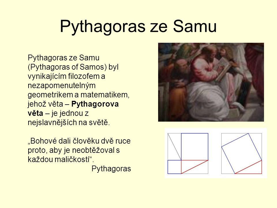Pythagoras ze Samu Pythagoras ze Samu (Pythagoras of Samos) byl vynikajícím filozofem a nezapomenutelným geometrikem a matematikem, jehož věta – Pythagorova věta – je jednou z nejslavnějších na světě.