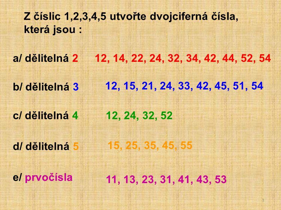3 Z číslic 1,2,3,4,5 utvořte dvojciferná čísla, která jsou : a/ dělitelná 2 b/ dělitelná 3 c/ dělitelná 4 d/ dělitelná 5 e/ prvočísla 12, 14, 22, 24, 32, 34, 42, 44, 52, 54 12, 15, 21, 24, 33, 42, 45, 51, 54 12, 24, 32, 52 15, 25, 35, 45, 55 11, 13, 23, 31, 41, 43, 53