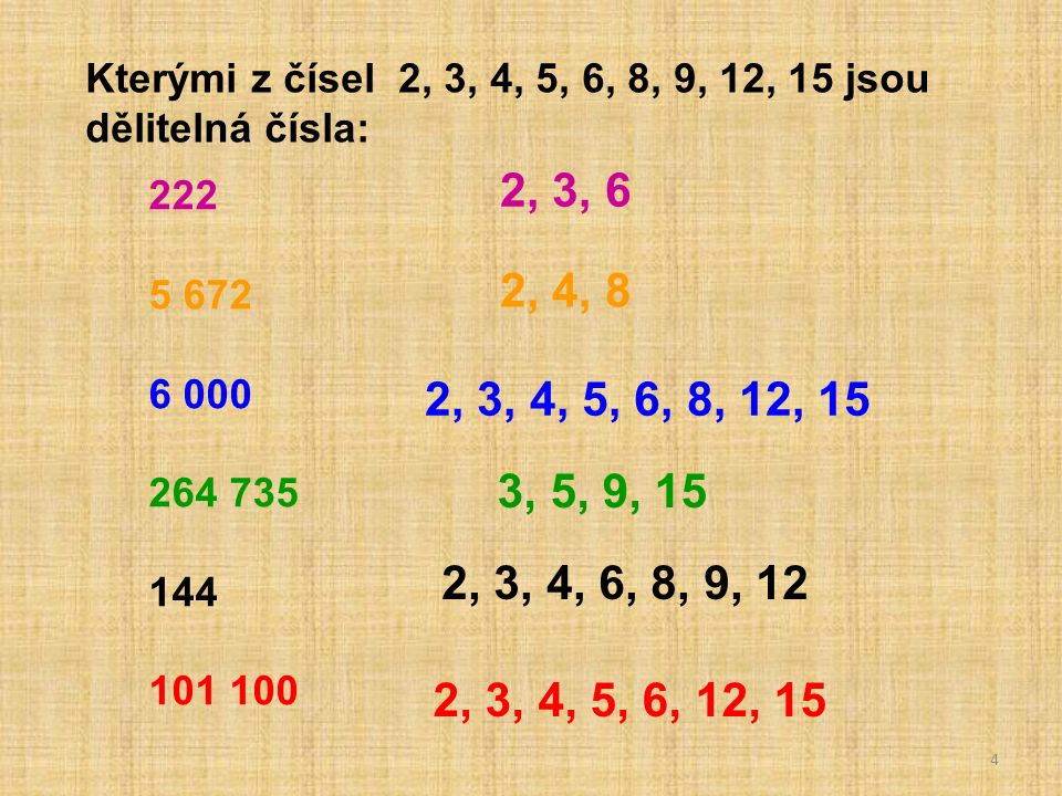 5 Vypiš, kterými z čísel 2, 3, 4, 5, 6, 8, 9, 12, 15, 18 jsou dělitelná čísla: 12 510 67 432 99 330 111 222 33 105 203 600 2, 3, 5, 6, 9, 15, 18 2, 4, 8 2, 3, 5, 6, 15 2, 3, 6 3, 5, 15 2, 4, 5, 8