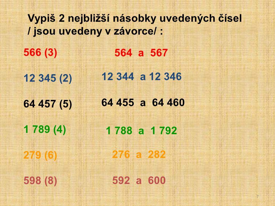 7 Vypiš 2 nejbližší násobky uvedených čísel / jsou uvedeny v závorce/ : 566 (3) 12 345 (2) 64 457 (5) 1 789 (4) 279 (6) 598 (8) 564 a 567 12 344 a 12 346 64 455 a 64 460 1 788 a 1 792 276 a 282 592 a 600