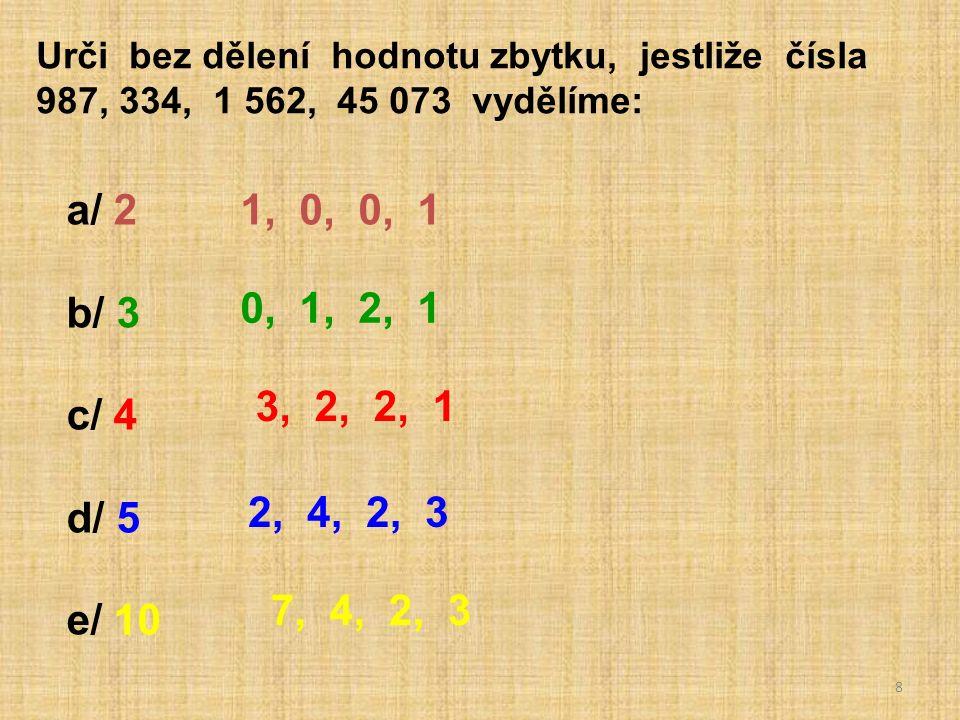 8 Urči bez dělení hodnotu zbytku, jestliže čísla 987, 334, 1 562, 45 073 vydělíme: a/ 2 b/ 3 c/ 4 d/ 5 e/ 10 1, 0, 0, 1 0, 1, 2, 1 3, 2, 2, 1 2, 4, 2, 3 7, 4, 2, 3