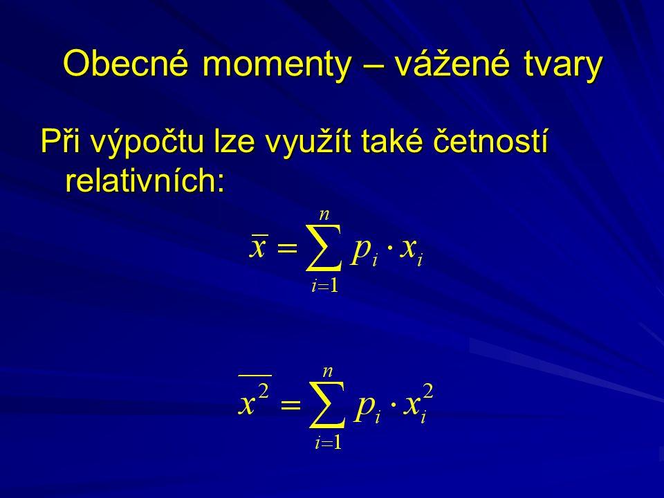 Obecné momenty – vážené tvary Při výpočtu lze využít také četností relativních: