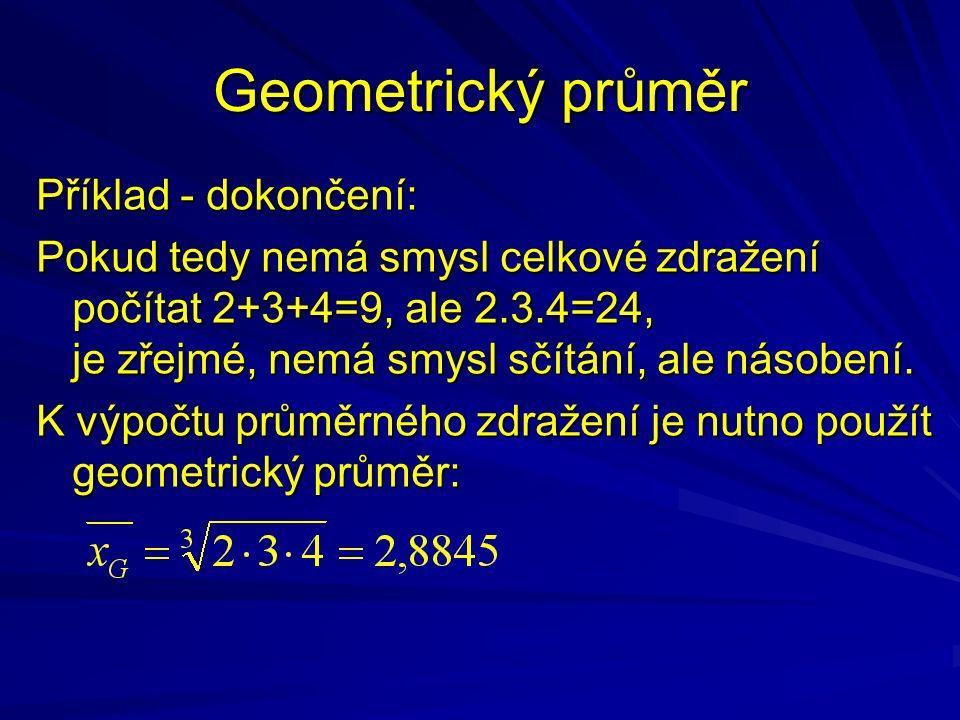 Geometrický průměr Příklad - dokončení: Pokud tedy nemá smysl celkové zdražení počítat 2+3+4=9, ale 2.3.4=24, je zřejmé, nemá smysl sčítání, ale násob