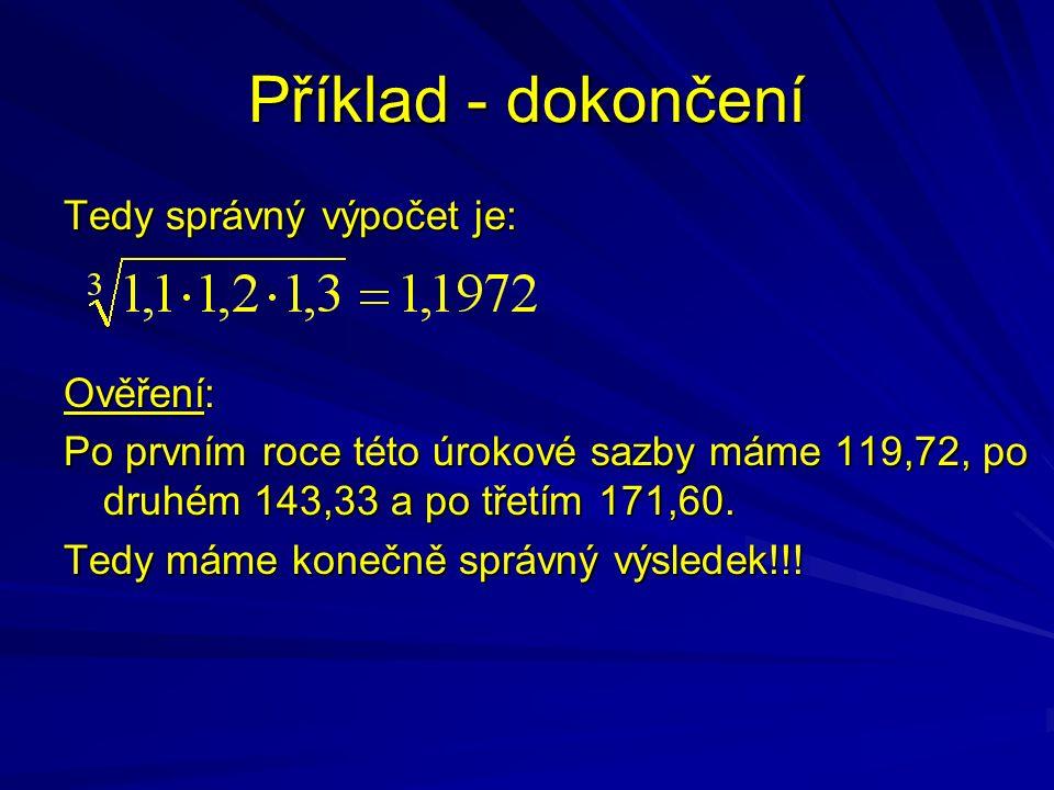 Příklad - dokončení Tedy správný výpočet je: Ověření: Po prvním roce této úrokové sazby máme 119,72, po druhém 143,33 a po třetím 171,60. Tedy máme ko
