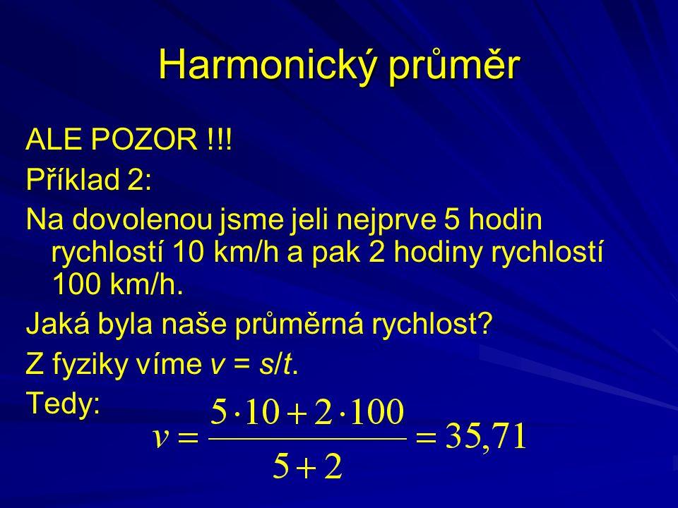 Harmonický průměr ALE POZOR !!! Příklad 2: Na dovolenou jsme jeli nejprve 5 hodin rychlostí 10 km/h a pak 2 hodiny rychlostí 100 km/h. Jaká byla naše