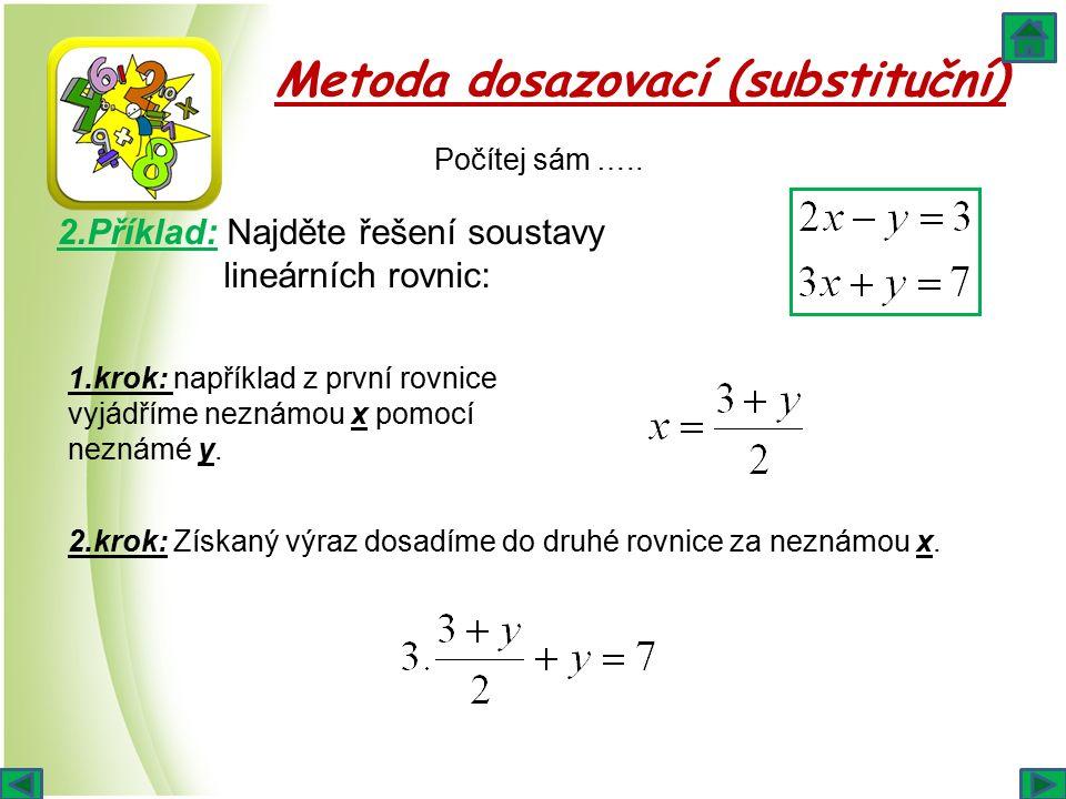 Metoda dosazovací (substituční) 1.krok: například z první rovnice vyjádříme neznámou x pomocí neznámé y. 2.Příklad: Najděte řešení soustavy lineárních