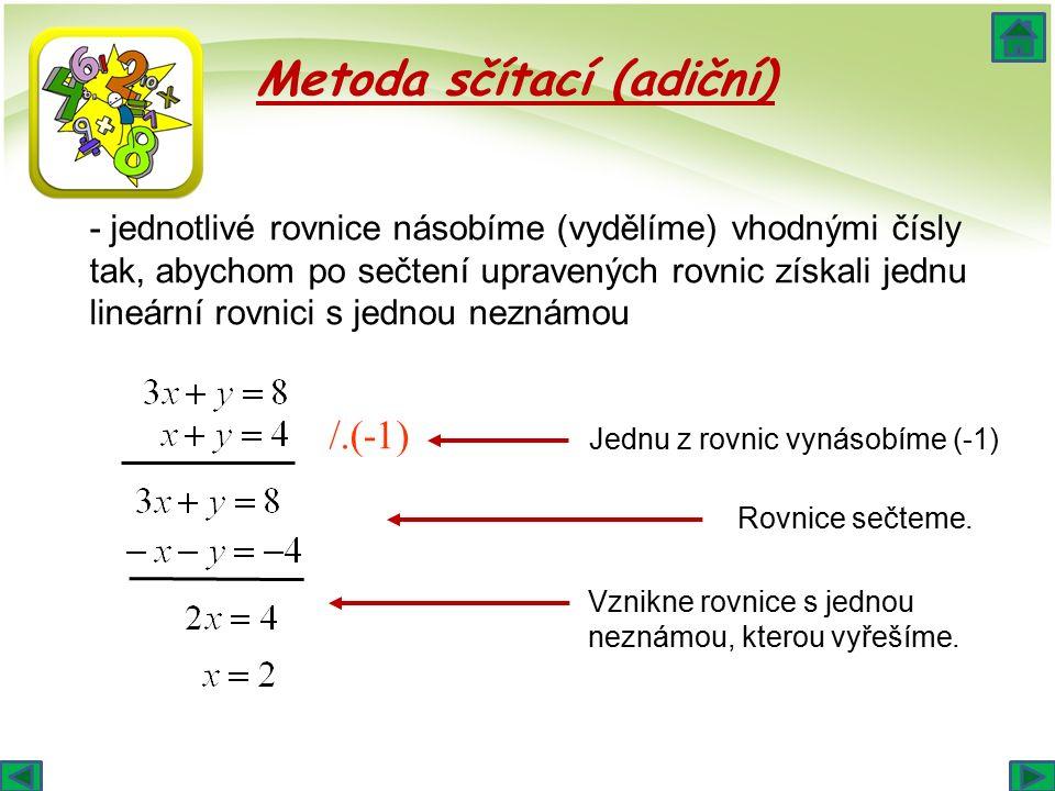 - jednotlivé rovnice násobíme (vydělíme) vhodnými čísly tak, abychom po sečtení upravených rovnic získali jednu lineární rovnici s jednou neznámou Metoda sčítací (adiční) /.(-1) Jednu z rovnic vynásobíme (-1) Rovnice sečteme.