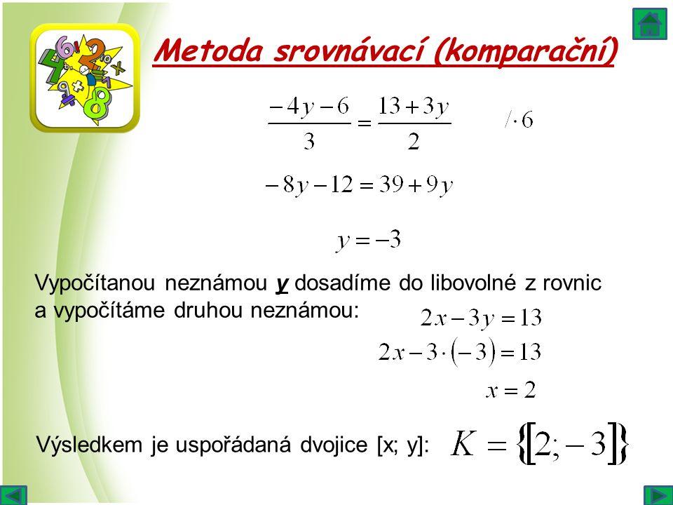 Metoda srovnávací (komparační) Vypočítanou neznámou y dosadíme do libovolné z rovnic a vypočítáme druhou neznámou: Výsledkem je uspořádaná dvojice [x;