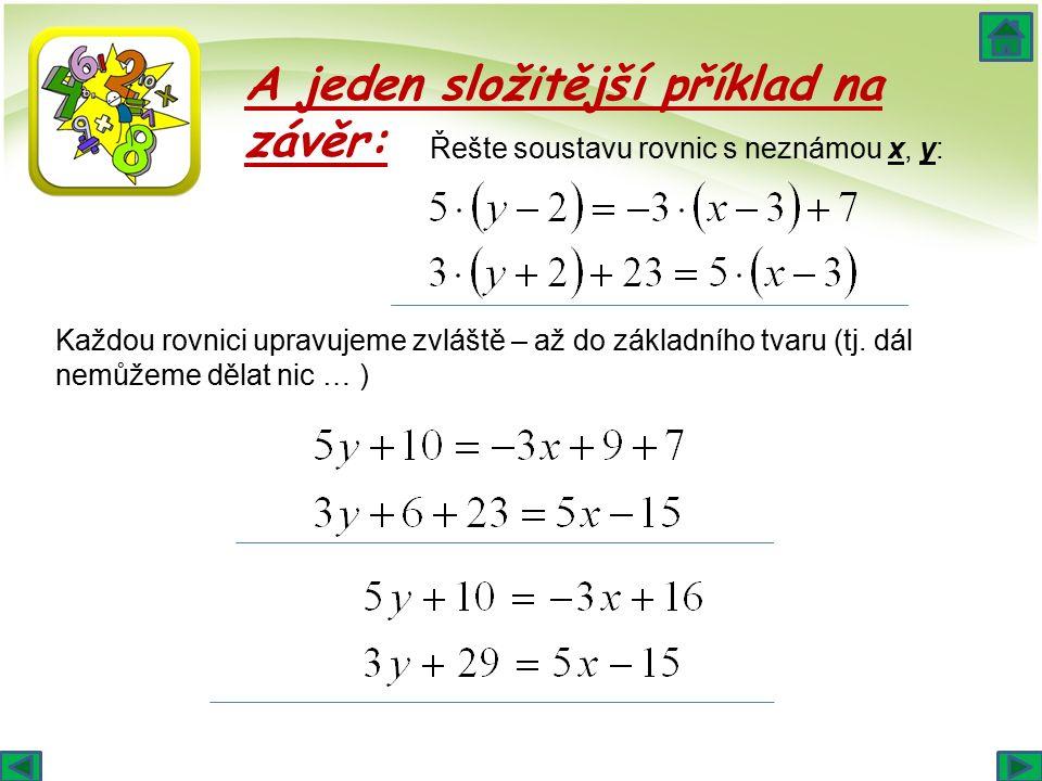 A jeden složitější příklad na závěr: Řešte soustavu rovnic s neznámou x, y: Každou rovnici upravujeme zvláště – až do základního tvaru (tj.
