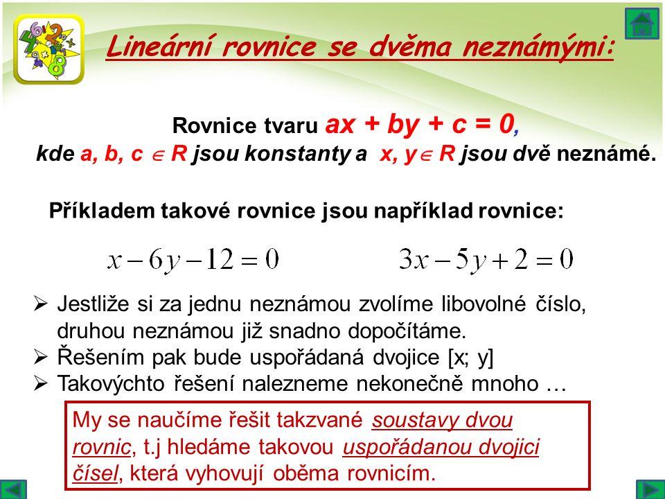 Lineární rovnice se dvěma neznámými: Rovnice tvaru ax + by + c = 0, kde a, b, c  R jsou konstanty a x, y  R jsou dvě neznámé. Příkladem takové rovni