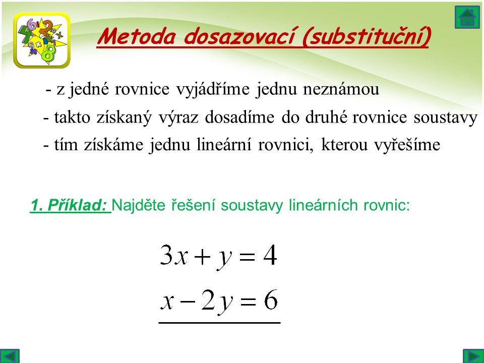Metoda dosazovací (substituční) - z jedné rovnice vyjádříme jednu neznámou - takto získaný výraz dosadíme do druhé rovnice soustavy - tím získáme jednu lineární rovnici, kterou vyřešíme 1.