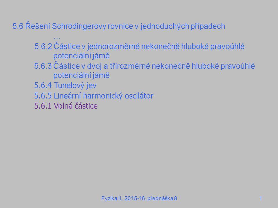 5.6 Řešení Schrödingerovy rovnice v jednoduchých případech … 5.6.2 Částice v jednorozměrné nekonečně hluboké pravoúhlé potenciální jámě 5.6.3 Částice v dvoj a třírozměrné nekonečně hluboké pravoúhlé potenciální jámě 5.6.4 Tunelový jev 5.6.5 Lineární harmonický oscilátor 5.6.1 Volná částice Fyzika II, 2015-16, přednáška 81