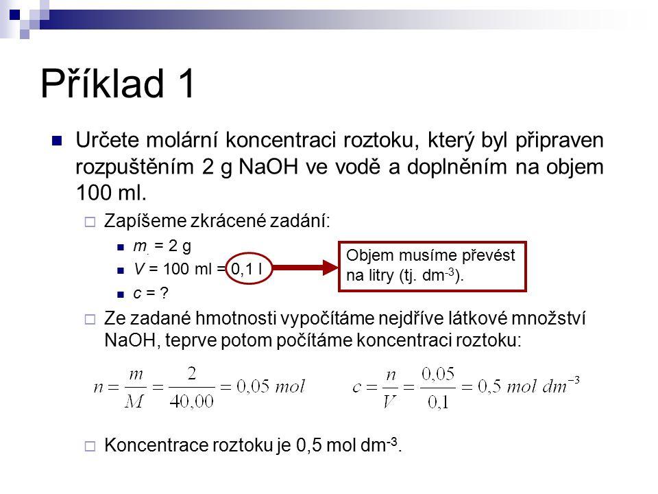 Příklad 1 Určete molární koncentraci roztoku, který byl připraven rozpuštěním 2 g NaOH ve vodě a doplněním na objem 100 ml.