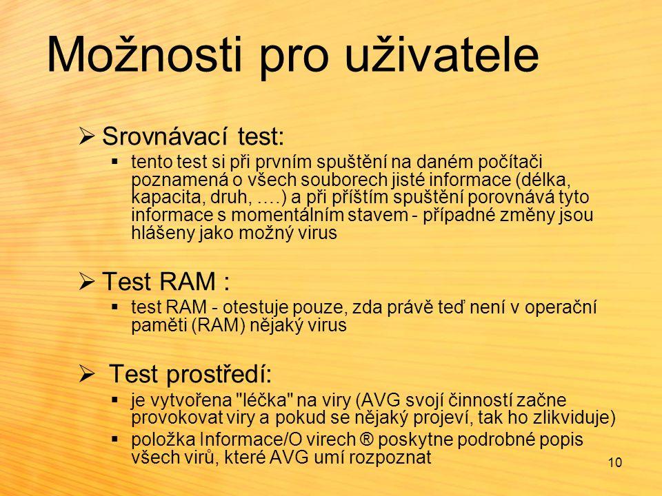 Možnosti pro uživatele  Srovnávací test:  tento test si při prvním spuštění na daném počítači poznamená o všech souborech jisté informace (délka, kapacita, druh, ….) a při příštím spuštění porovnává tyto informace s momentálním stavem - případné změny jsou hlášeny jako možný virus  Test RAM :  test RAM - otestuje pouze, zda právě teď není v operační paměti (RAM) nějaký virus  Test prostředí:  je vytvořena léčka na viry (AVG svojí činností začne provokovat viry a pokud se nějaký projeví, tak ho zlikviduje)  položka Informace/O virech ® poskytne podrobné popis všech virů, které AVG umí rozpoznat 10