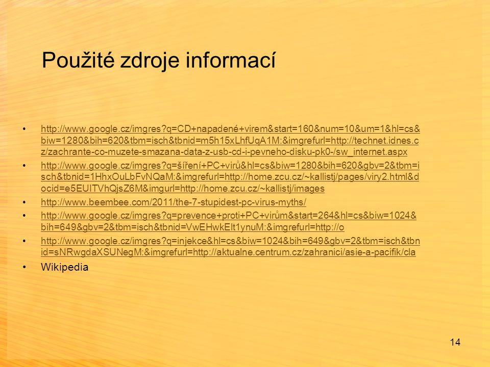 14 Použité zdroje informací http://www.google.cz/imgres q=CD+napadené+virem&start=160&num=10&um=1&hl=cs& biw=1280&bih=620&tbm=isch&tbnid=m5h15xLhfUqA1M:&imgrefurl=http://technet.idnes.c z/zachrante-co-muzete-smazana-data-z-usb-cd-i-pevneho-disku-pk0-/sw_internet.aspxhttp://www.google.cz/imgres q=CD+napadené+virem&start=160&num=10&um=1&hl=cs& biw=1280&bih=620&tbm=isch&tbnid=m5h15xLhfUqA1M:&imgrefurl=http://technet.idnes.c z/zachrante-co-muzete-smazana-data-z-usb-cd-i-pevneho-disku-pk0-/sw_internet.aspx http://www.google.cz/imgres q=šíření+PC+virů&hl=cs&biw=1280&bih=620&gbv=2&tbm=i sch&tbnid=1HhxOuLbFvNQaM:&imgrefurl=http://home.zcu.cz/~kallistj/pages/viry2.html&d ocid=e5EUITVhQjsZ6M&imgurl=http://home.zcu.cz/~kallistj/imageshttp://www.google.cz/imgres q=šíření+PC+virů&hl=cs&biw=1280&bih=620&gbv=2&tbm=i sch&tbnid=1HhxOuLbFvNQaM:&imgrefurl=http://home.zcu.cz/~kallistj/pages/viry2.html&d ocid=e5EUITVhQjsZ6M&imgurl=http://home.zcu.cz/~kallistj/images http://www.beembee.com/2011/the-7-stupidest-pc-virus-myths/ http://www.google.cz/imgres q=prevence+proti+PC+virům&start=264&hl=cs&biw=1024& bih=649&gbv=2&tbm=isch&tbnid=VwEHwkElt1ynuM:&imgrefurl=http://ohttp://www.google.cz/imgres q=prevence+proti+PC+virům&start=264&hl=cs&biw=1024& bih=649&gbv=2&tbm=isch&tbnid=VwEHwkElt1ynuM:&imgrefurl=http://o http://www.google.cz/imgres q=injekce&hl=cs&biw=1024&bih=649&gbv=2&tbm=isch&tbn id=sNRwgdaXSUNegM:&imgrefurl=http://aktualne.centrum.cz/zahranici/asie-a-pacifik/clahttp://www.google.cz/imgres q=injekce&hl=cs&biw=1024&bih=649&gbv=2&tbm=isch&tbn id=sNRwgdaXSUNegM:&imgrefurl=http://aktualne.centrum.cz/zahranici/asie-a-pacifik/cla Wikipedia
