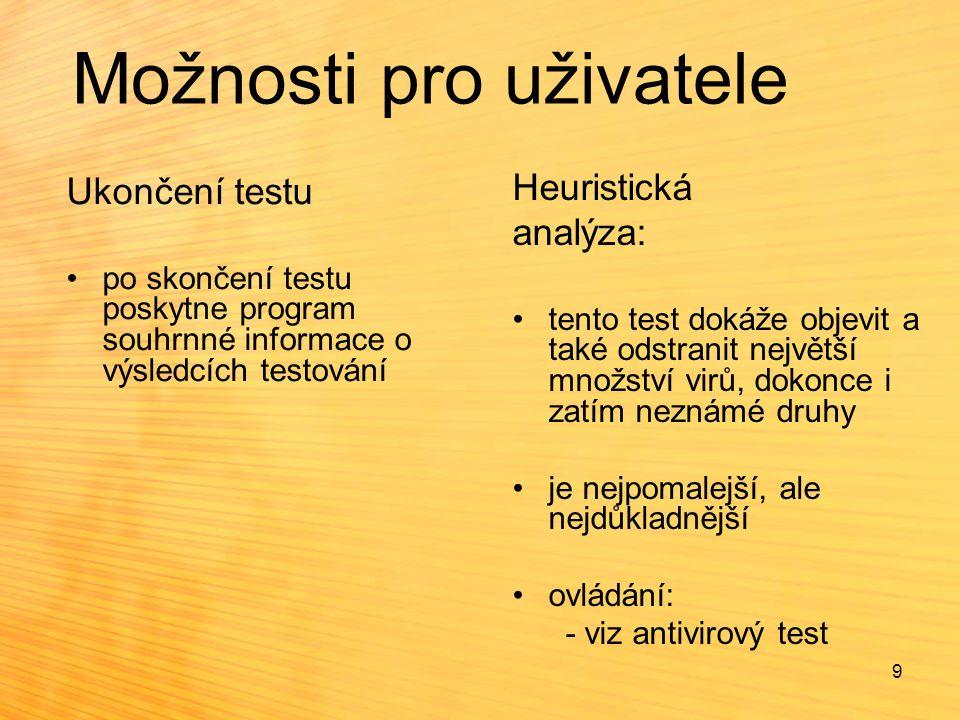 Možnosti pro uživatele Ukončení testu po skončení testu poskytne program souhrnné informace o výsledcích testování Heuristická analýza: tento test dokáže objevit a také odstranit největší množství virů, dokonce i zatím neznámé druhy je nejpomalejší, ale nejdůkladnější ovládání: - viz antivirový test 9