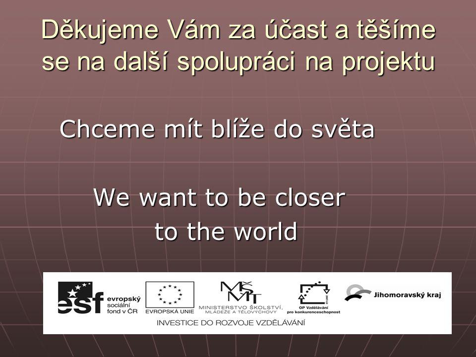 Děkujeme Vám za účast a těšíme se na další spolupráci na projektu Chceme mít blíže do světa We want to be closer We want to be closer to the world
