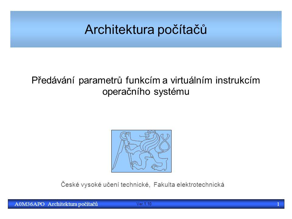 2A0M36APO Architektura počítačů Různé druhy volání funkcí a systému ● Volání běžných funkcí (podprogramů) ● Možnosti předávání parametrů – v registrech, přes zásobník, s využitím registrových oken ● Způsob definuje volací konvence – musí odpovídat možnostem daného CPU a je potřeba, aby se na ní shodli tvůrci kompilátorů, uživatelských a systémových knihoven ● (x86 Babylón - cdecl, syscall, optlink, pascal, register, stdcall, fastcall, safecall, thiscall MS/others) ● Zásobníkové rámce pro uložení lokálních proměnných a alloca() ● Volání systémových služeb ● Přechod mezi uživatelským a systémovým režimem ● Vzdálená volání funkcí a metod (volaný nemůže číst paměť) ● Přes síť (RPC, CORBA, SOAP, XML-RPC) ● Lokální jako síť + další metody: OLE, UNO, D-bus, atd.